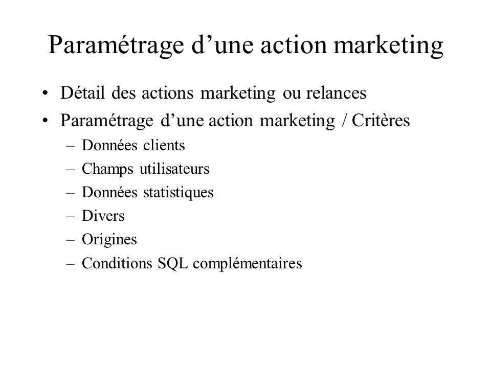 Paramétrage dune action marketing Détail des actions marketing ou relances Paramétrage dune action marketing / Critères –Données clients –Champs utilisateurs –Données statistiques –Divers –Origines –Conditions SQL complémentaires