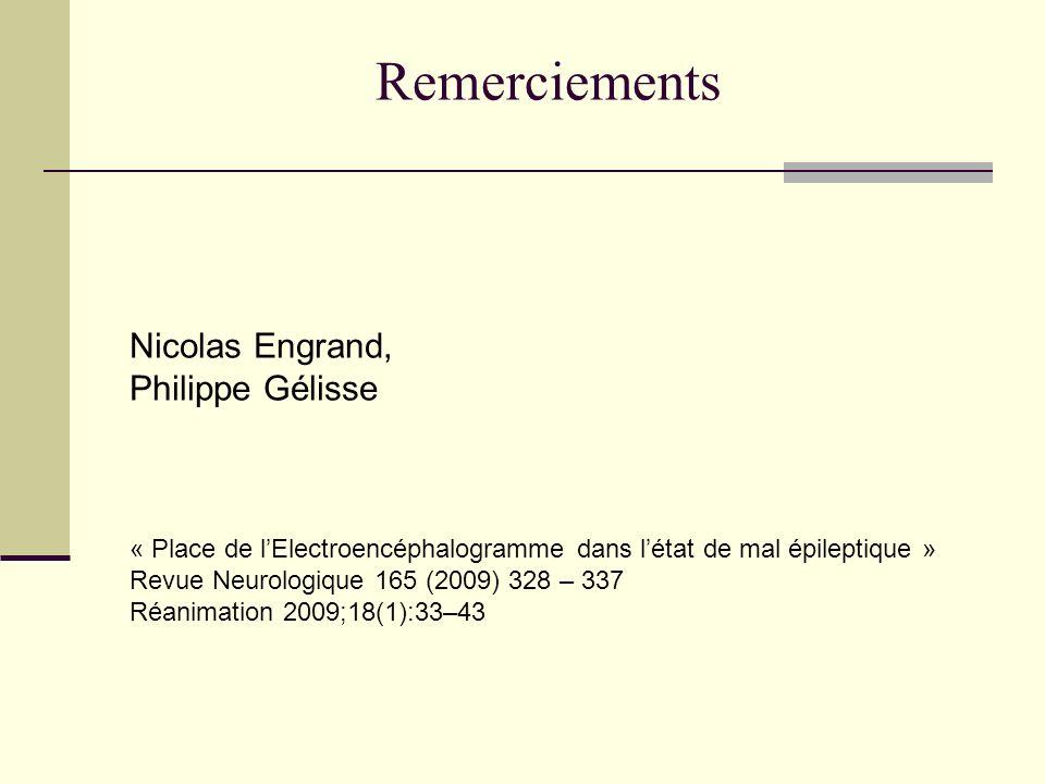 Nicolas Engrand, Philippe Gélisse « Place de lElectroencéphalogramme dans létat de mal épileptique » Revue Neurologique 165 (2009) 328 – 337 Réanimation 2009;18(1):33–43 Remerciements