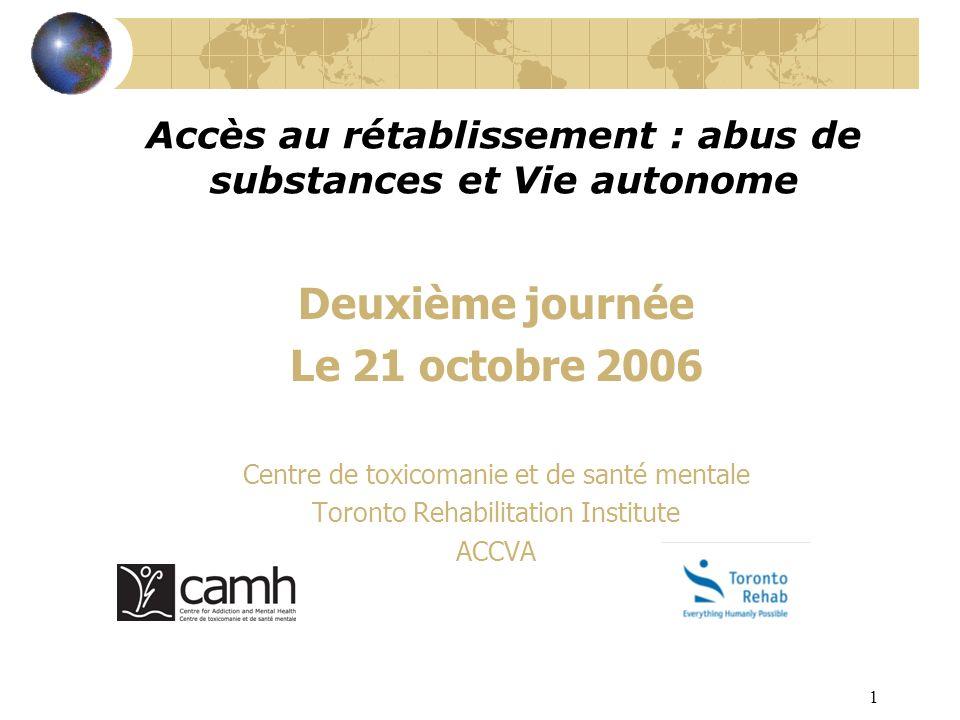 1 Accès au rétablissement : abus de substances et Vie autonome Deuxième journée Le 21 octobre 2006 Centre de toxicomanie et de santé mentale Toronto R