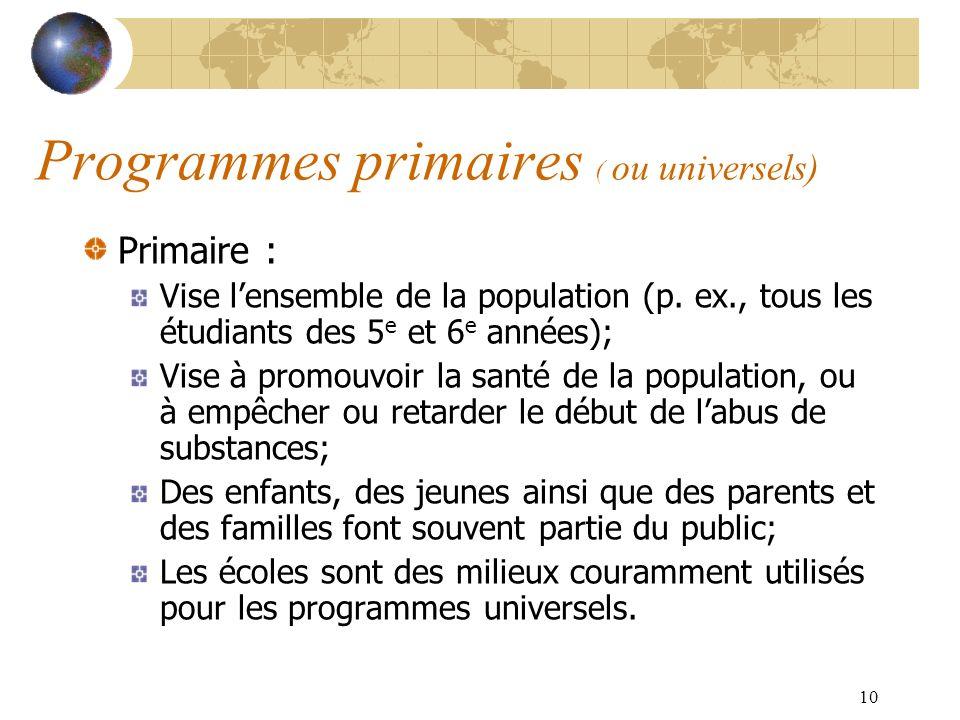 10 Programmes primaires ( ou universels) Primaire : Vise lensemble de la population (p. ex., tous les étudiants des 5 e et 6 e années); Vise à promouv