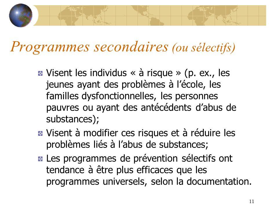 11 Programmes secondaires (ou sélectifs) Visent les individus « à risque » (p. ex., les jeunes ayant des problèmes à lécole, les familles dysfonctionn