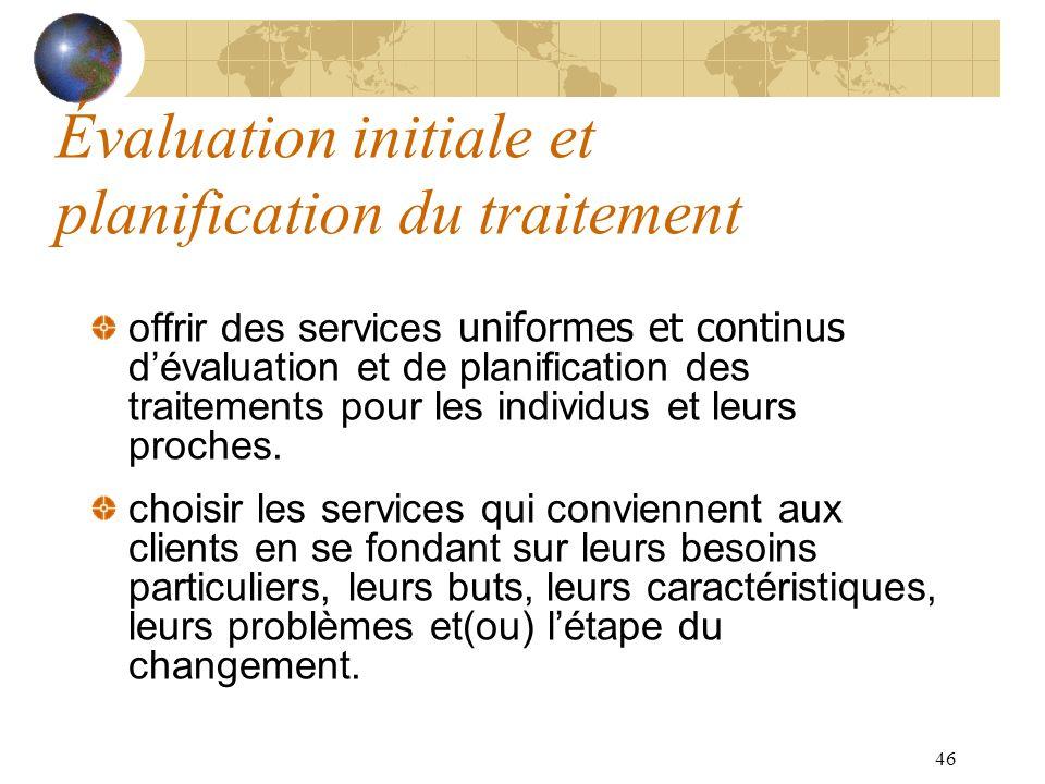 46 Évaluation initiale et planification du traitement offrir des services uniformes et continus dévaluation et de planification des traitements pour l