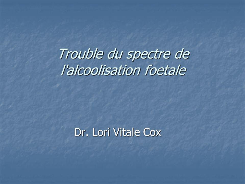 Trouble du spectre de l'alcoolisation foetale Trouble du spectre de l'alcoolisation foetale Dr. Lori Vitale Cox