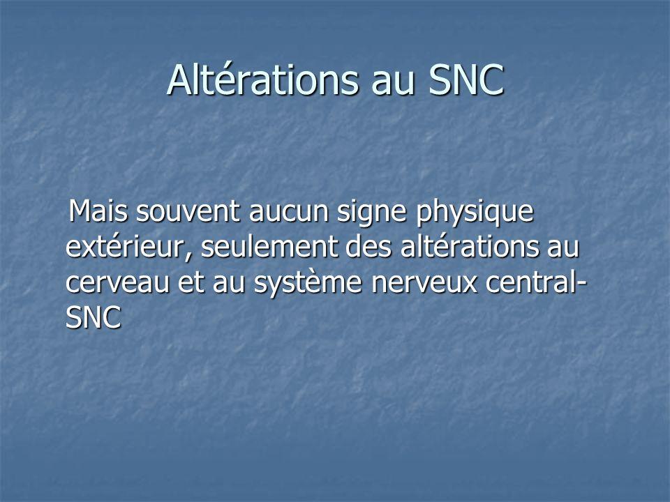Altérations au SNC Mais souvent aucun signe physique extérieur, seulement des altérations au cerveau et au système nerveux central- SNC Mais souvent a