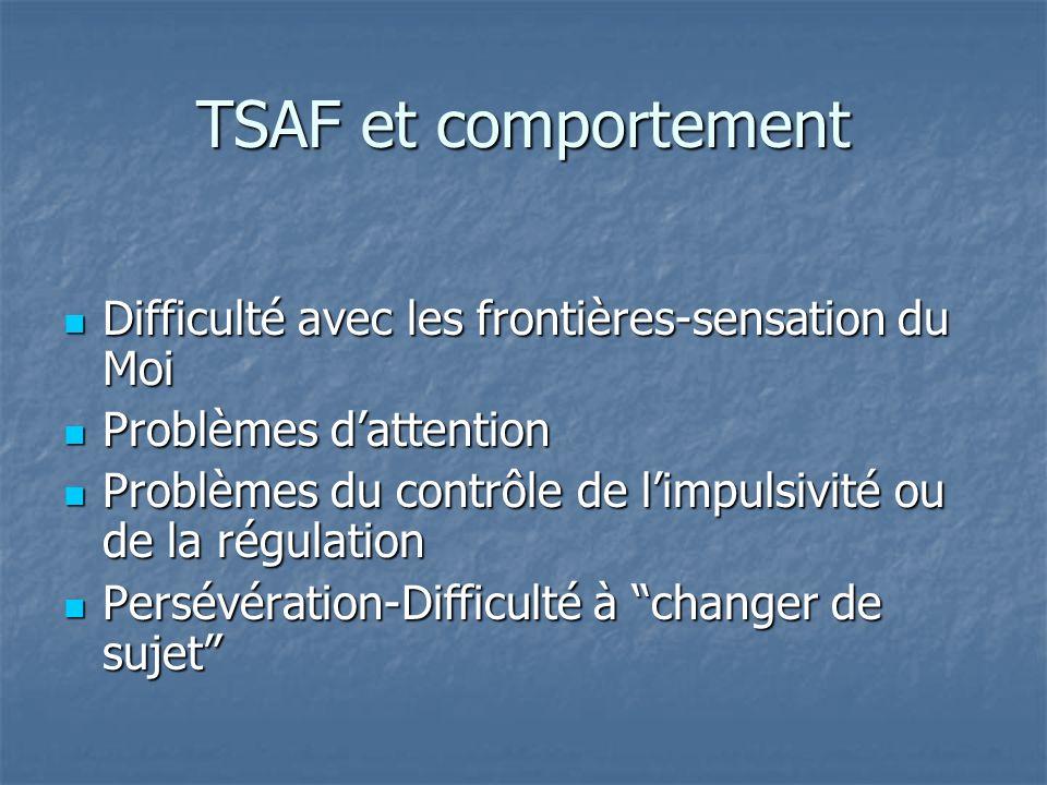 TSAF et comportement Difficulté avec les frontières-sensation du Moi Difficulté avec les frontières-sensation du Moi Problèmes dattention Problèmes da