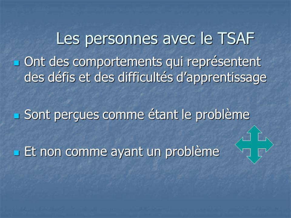 Les personnes avec le TSAF Ont des comportements qui représentent des défis et des difficultés dapprentissage Ont des comportements qui représentent d