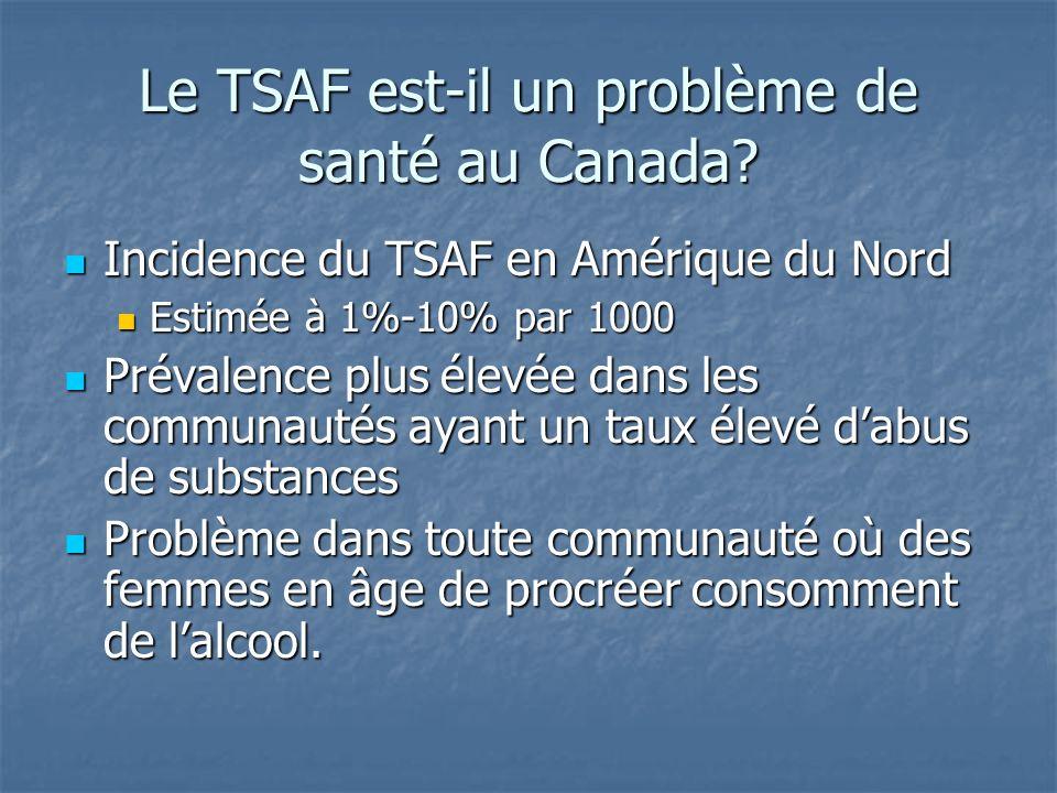 Le TSAF est-il un problème de santé au Canada? Incidence du TSAF en Amérique du Nord Incidence du TSAF en Amérique du Nord Estimée à 1%-10% par 1000 E
