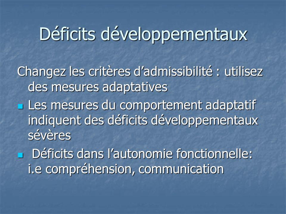 Déficits développementaux Changez les critères dadmissibilité : utilisez des mesures adaptatives Les mesures du comportement adaptatif indiquent des d