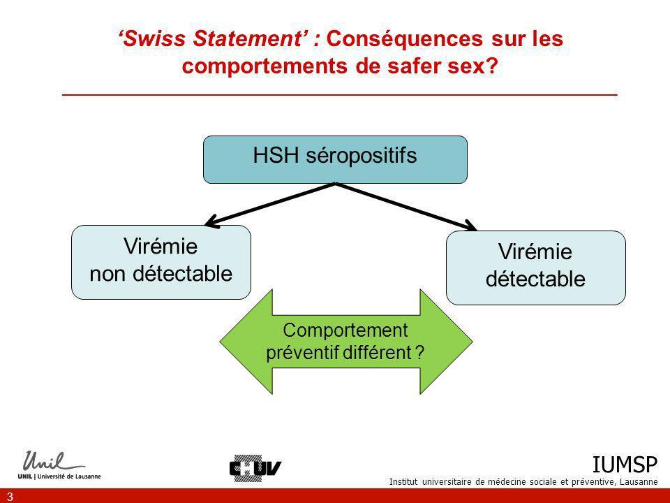IUMSP Institut universitaire de médecine sociale et préventive, Lausanne 4 But de létude ___________________________________________________________________ Connaître la proportion de HSH concernés par le Swiss statement Evaluer le comportement préventif des personnes séropositives ayant une charge virale non détectable vs.
