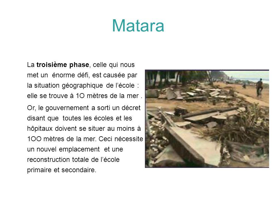Matara La troisième phase, celle qui nous met un énorme défi, est causée par la situation géographique de lécole : elle se trouve à 1O mètres de la me