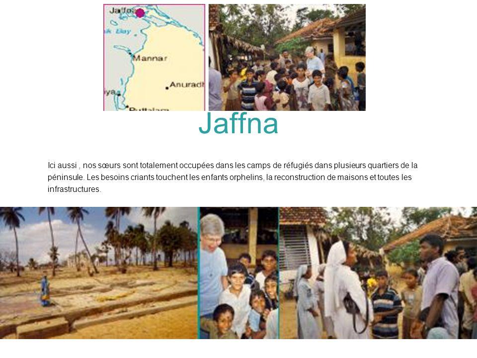 Jaffna Ici aussi, nos sœurs sont totalement occupées dans les camps de réfugiés dans plusieurs quartiers de la péninsule. Les besoins criants touchent
