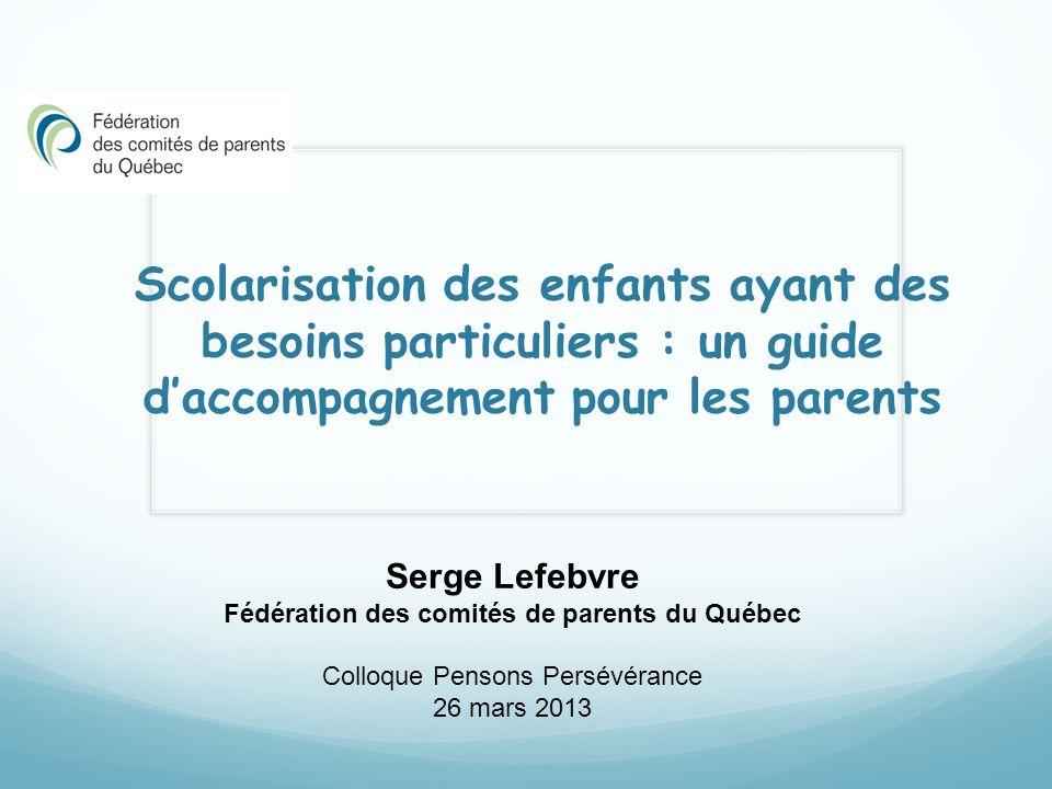 Scolarisation des enfants ayant des besoins particuliers : un guide daccompagnement pour les parents Serge Lefebvre Fédération des comités de parents