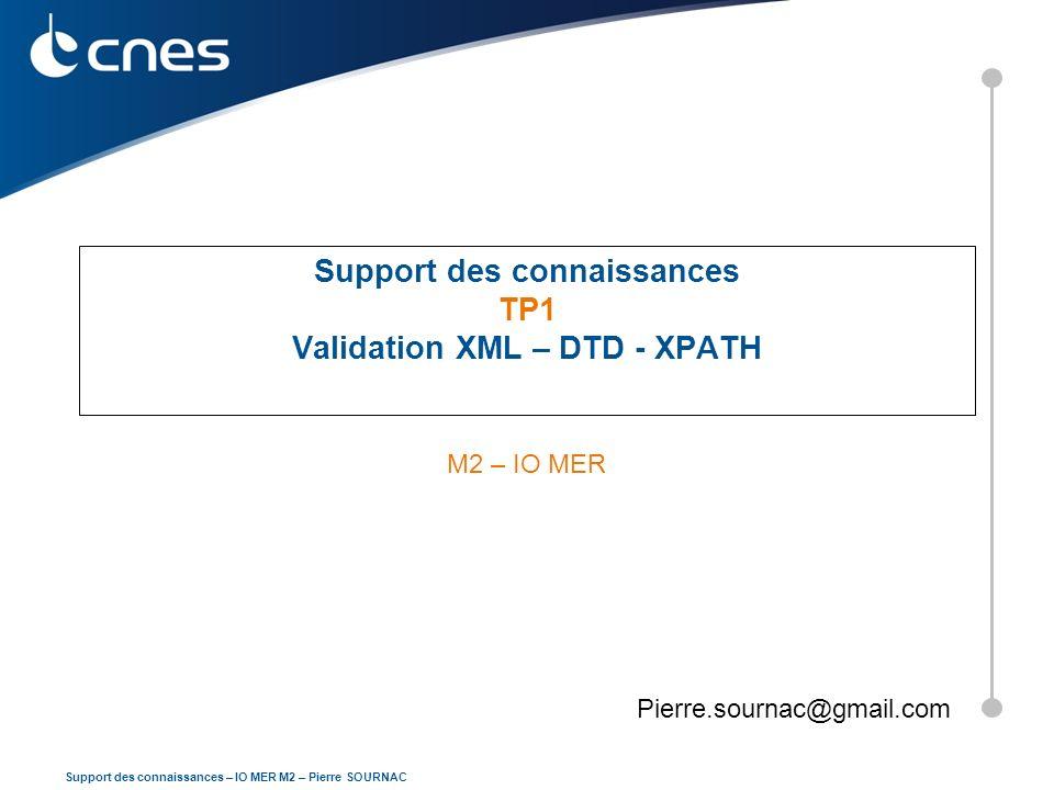 2 Support des connaissances – IO MER M2 – Pierre SOURNAC Prise en main Ce TP sera réalisé à partir de loutil NOTEPAD++ et du PLUGIN XML TOOLSNOTEPAD++XML TOOLS Un package portable (utilisable sans installation) est disponible ici