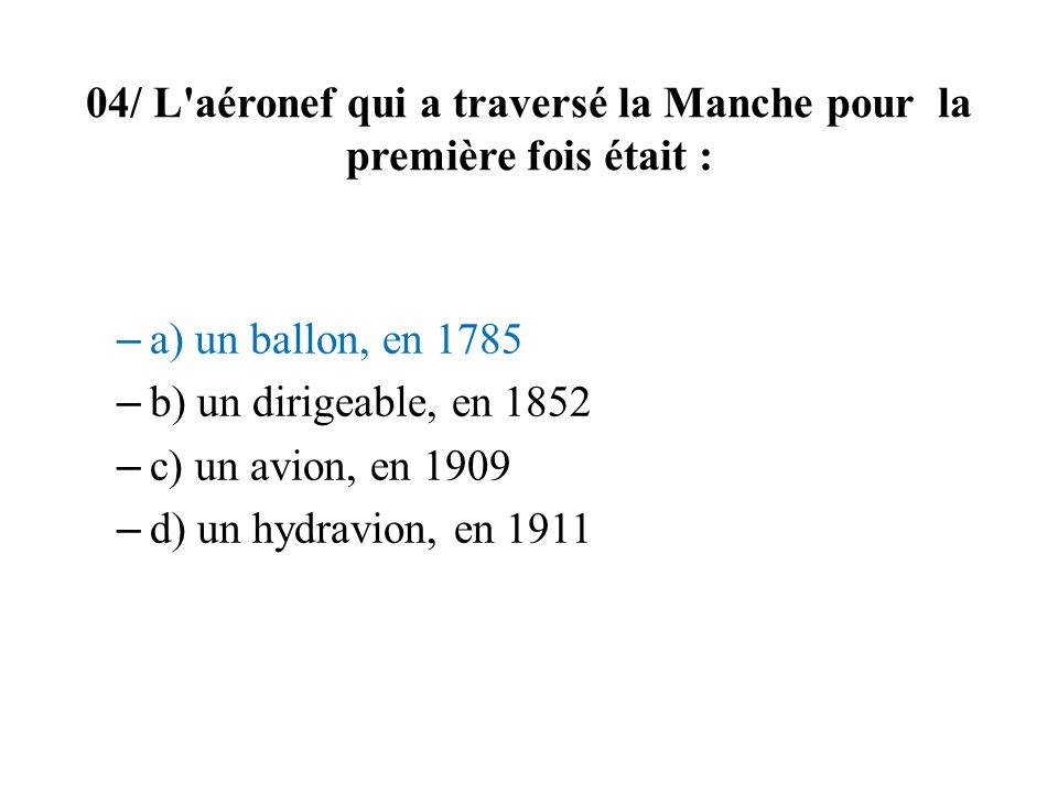 04/ L'aéronef qui a traversé la Manche pour la première fois était : – a) un ballon, en 1785 – b) un dirigeable, en 1852 – c) un avion, en 1909 – d) u