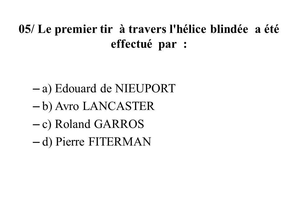 05/ Le premier tir à travers l'hélice blindée a été effectué par : – a) Edouard de NIEUPORT – b) Avro LANCASTER – c) Roland GARROS – d) Pierre FITERMA