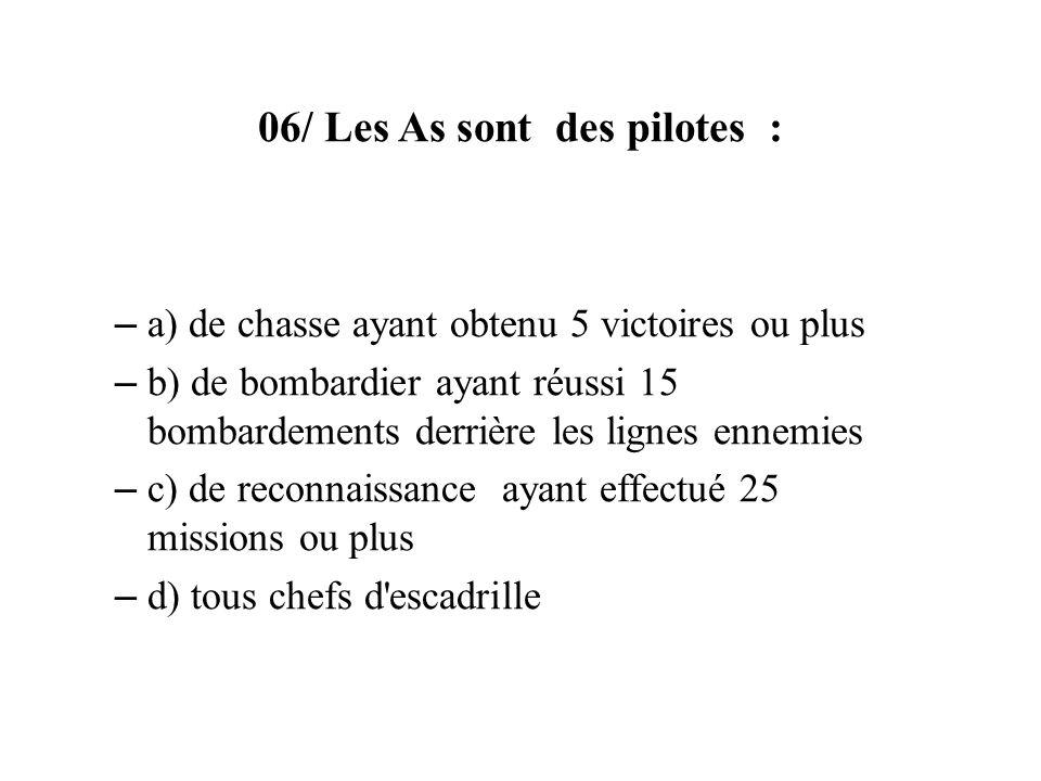 06/ Les As sont des pilotes : – a) de chasse ayant obtenu 5 victoires ou plus – b) de bombardier ayant réussi 15 bombardements derrière les lignes enn
