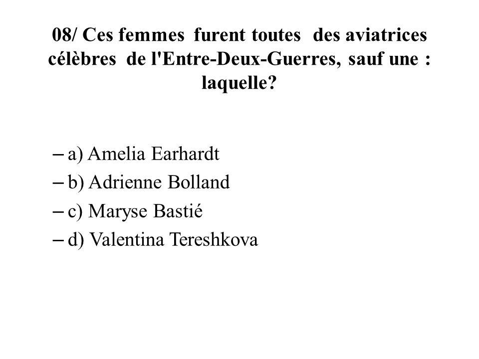 08/ Ces femmes furent toutes des aviatrices célèbres de l'Entre-Deux-Guerres, sauf une : laquelle? – a) Amelia Earhardt – b) Adrienne Bolland – c) Mar
