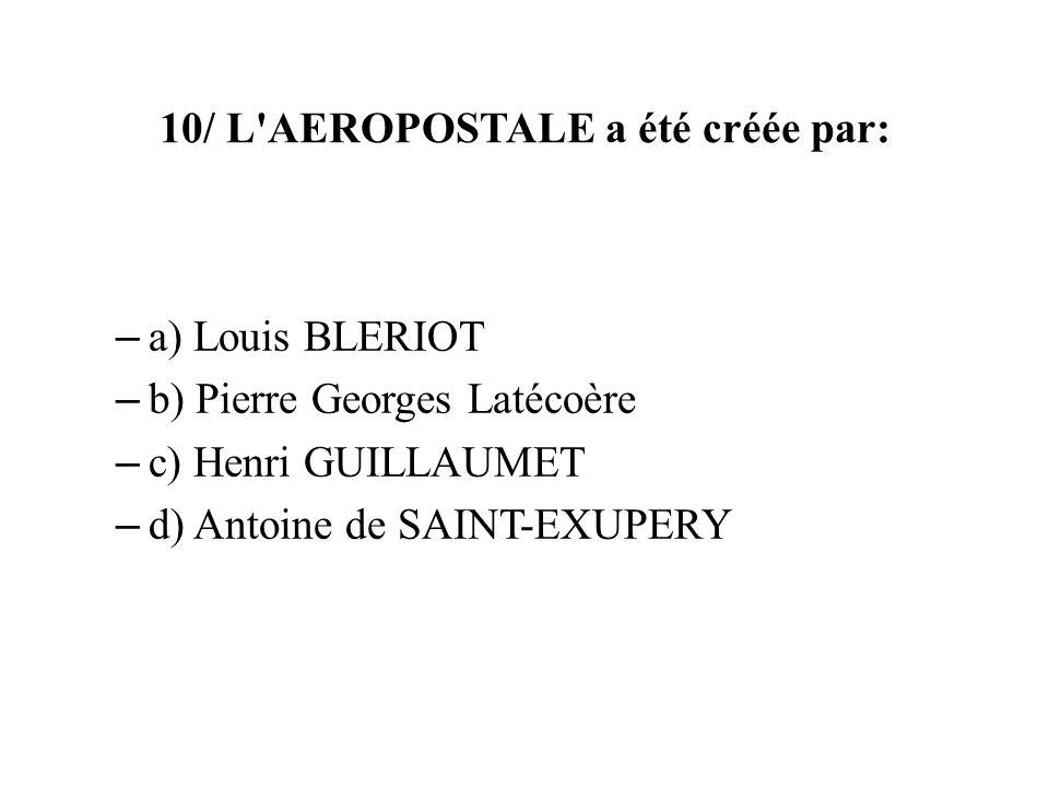 10/ L'AEROPOSTALE a été créée par: – a) Louis BLERIOT – b) Pierre Georges Latécoère – c) Henri GUILLAUMET – d) Antoine de SAINT-EXUPERY