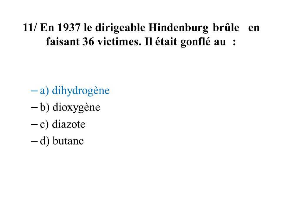 11/ En 1937 le dirigeable Hindenburg brûle en faisant 36 victimes. Il était gonflé au : – a) dihydrogène – b) dioxygène – c) diazote – d) butane