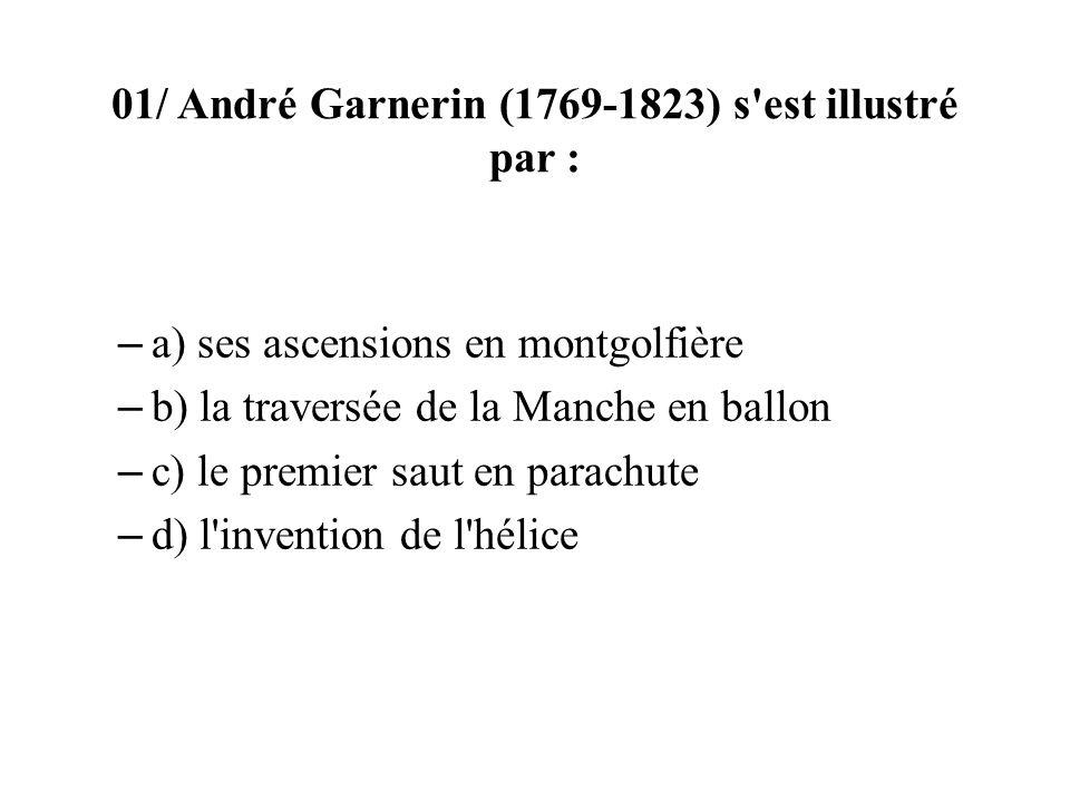 01/ André Garnerin (1769-1823) s est illustré par : – a) ses ascensions en montgolfière – b) la traversée de la Manche en ballon – c) le premier saut en parachute – d) l invention de l hélice