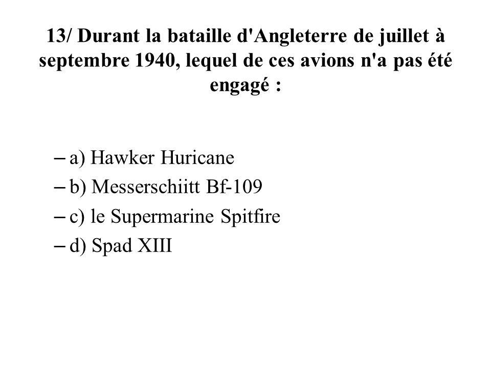 13/ Durant la bataille d'Angleterre de juillet à septembre 1940, lequel de ces avions n'a pas été engagé : – a) Hawker Huricane – b) Messerschiitt Bf-