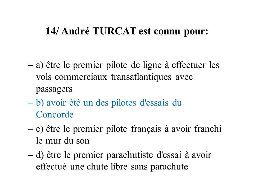 14/ André TURCAT est connu pour: – a) être le premier pilote de ligne à effectuer les vols commerciaux transatlantiques avec passagers – b) avoir été
