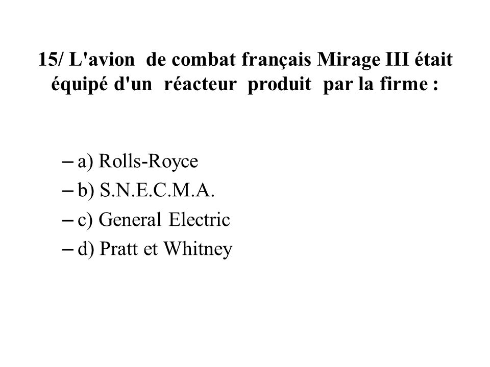 15/ L'avion de combat français Mirage III était équipé d'un réacteur produit par la firme : – a) Rolls-Royce – b) S.N.E.C.M.A. – c) General Electric –