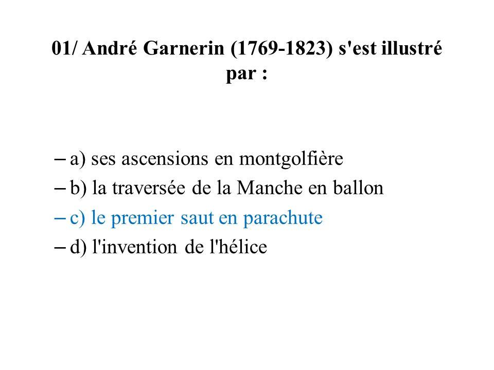 01/ André Garnerin (1769-1823) s'est illustré par : – a) ses ascensions en montgolfière – b) la traversée de la Manche en ballon – c) le premier saut