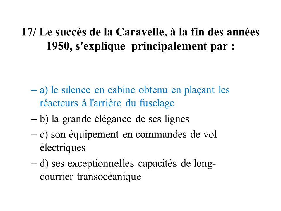 17/ Le succès de la Caravelle, à la fin des années 1950, s'explique principalement par : – a) le silence en cabine obtenu en plaçant les réacteurs à l