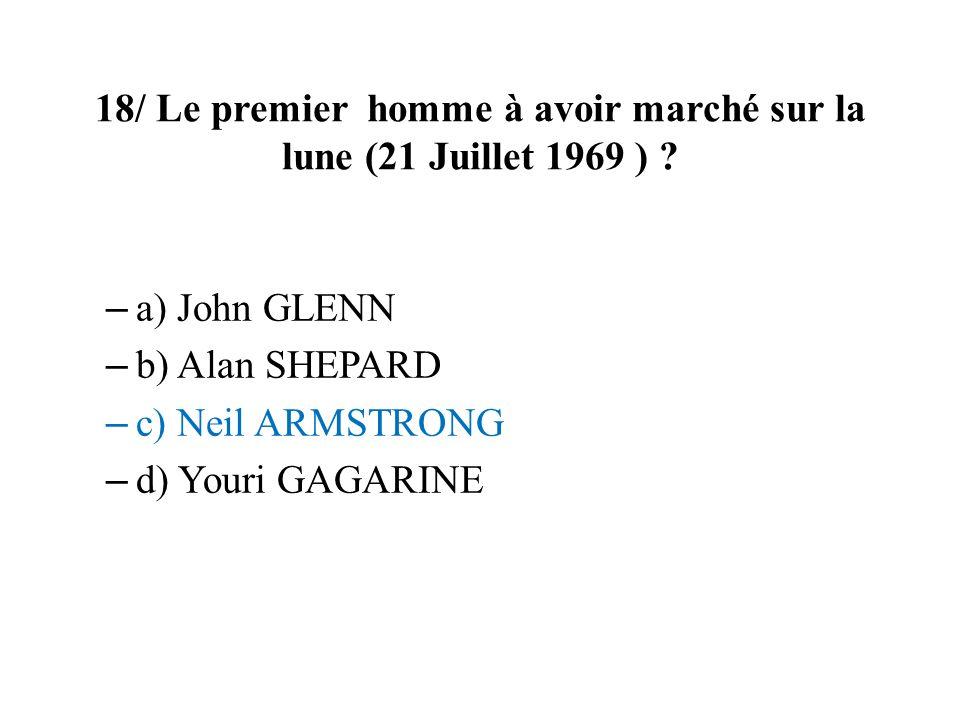 18/ Le premier homme à avoir marché sur la lune (21 Juillet 1969 ) ? – a) John GLENN – b) Alan SHEPARD – c) Neil ARMSTRONG – d) Youri GAGARINE