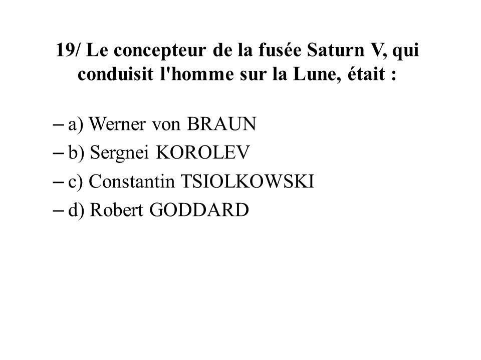 19/ Le concepteur de la fusée Saturn V, qui conduisit l'homme sur la Lune, était : – a) Werner von BRAUN – b) Sergnei KOROLEV – c) Constantin TSIOLKOW