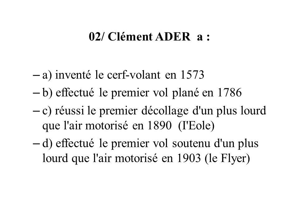 02/ Clément ADER a : – a) inventé le cerf-volant en 1573 – b) effectué le premier vol plané en 1786 – c) réussi le premier décollage d un plus lourd que l air motorisé en 1890 (I Eole) – d) effectué le premier vol soutenu d un plus lourd que l air motorisé en 1903 (le Flyer)
