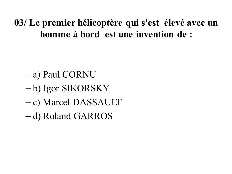 03/ Le premier hélicoptère qui s est élevé avec un homme à bord est une invention de : – a) Paul CORNU – b) Igor SIKORSKY – c) Marcel DASSAULT – d) Roland GARROS