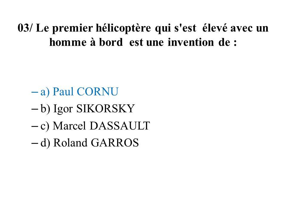 03/ Le premier hélicoptère qui s'est élevé avec un homme à bord est une invention de : – a) Paul CORNU – b) Igor SIKORSKY – c) Marcel DASSAULT – d) Ro