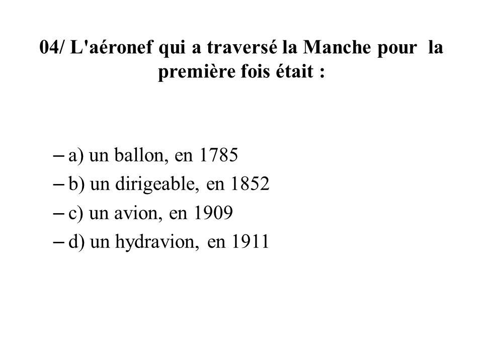 04/ L aéronef qui a traversé la Manche pour la première fois était : – a) un ballon, en 1785 – b) un dirigeable, en 1852 – c) un avion, en 1909 – d) un hydravion, en 1911