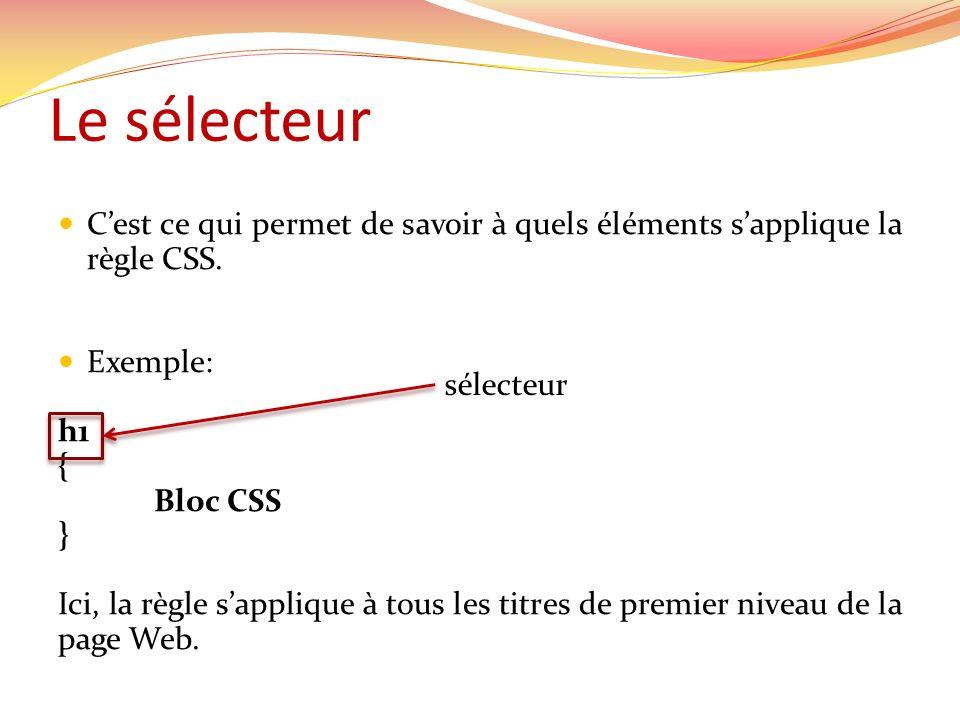Le sélecteur Un sélecteur peut contenir une balise, une classe et un id Balise : a sapplique à tous les liens Classe :.externe sapplique à tous les éléments Web appartenant à la classe externe (class = externe ) Id : #pied-de-page sapplique à tous les éléments ayant un id pied-de-page » (id= pied-de-page )