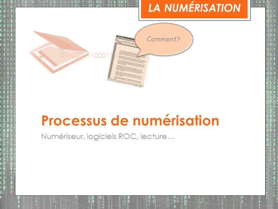 Processus de numérisation Numériseur, logiciels ROC, lecture… LA NUMÉRISATION 0110001110001111 Comment?