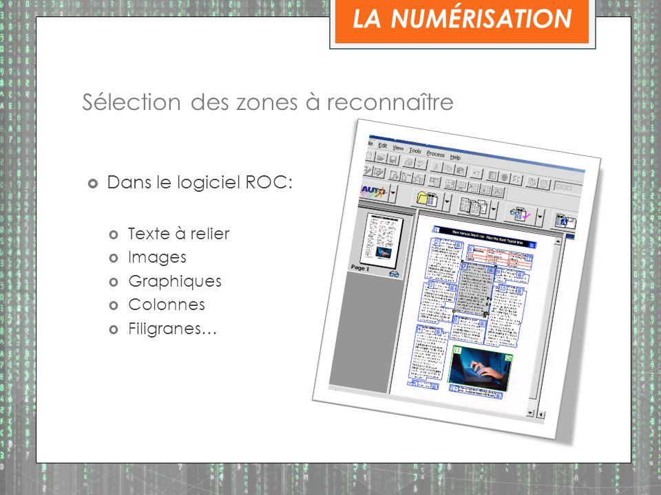 Sélection des zones à reconnaître Dans le logiciel ROC: Texte à relier Images Graphiques Colonnes Filigranes… LA NUMÉRISATION