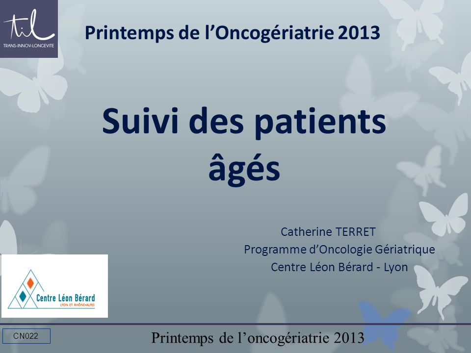 Printemps de loncogériatrie 2013 CN022 Suivi des patients âgés Catherine TERRET Programme dOncologie Gériatrique Centre Léon Bérard - Lyon Printemps d