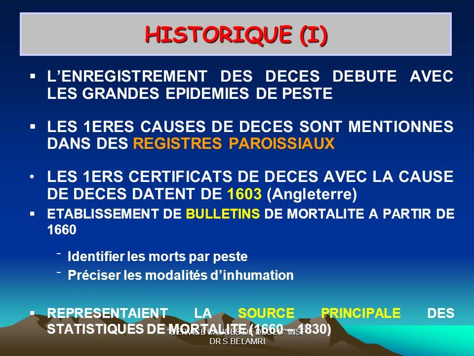 SERVICE CAUSES DE DECES INSP DR S.BELAMRI HISTORIQUE (I) LENREGISTREMENT DES DECES DEBUTE AVEC LES GRANDES EPIDEMIES DE PESTE LES 1ERES CAUSES DE DECES SONT MENTIONNES DANS DES REGISTRES PAROISSIAUX LES 1ERS CERTIFICATS DE DECES AVEC LA CAUSE DE DECES DATENT DE 1603 (Angleterre) ETABLISSEMENT DE BULLETINS DE MORTALITE A PARTIR DE 1660 Identifier les morts par peste Préciser les modalités dinhumation REPRESENTAIENT LA SOURCE PRINCIPALE DES STATISTIQUES DE MORTALITE (1660 – 1830)