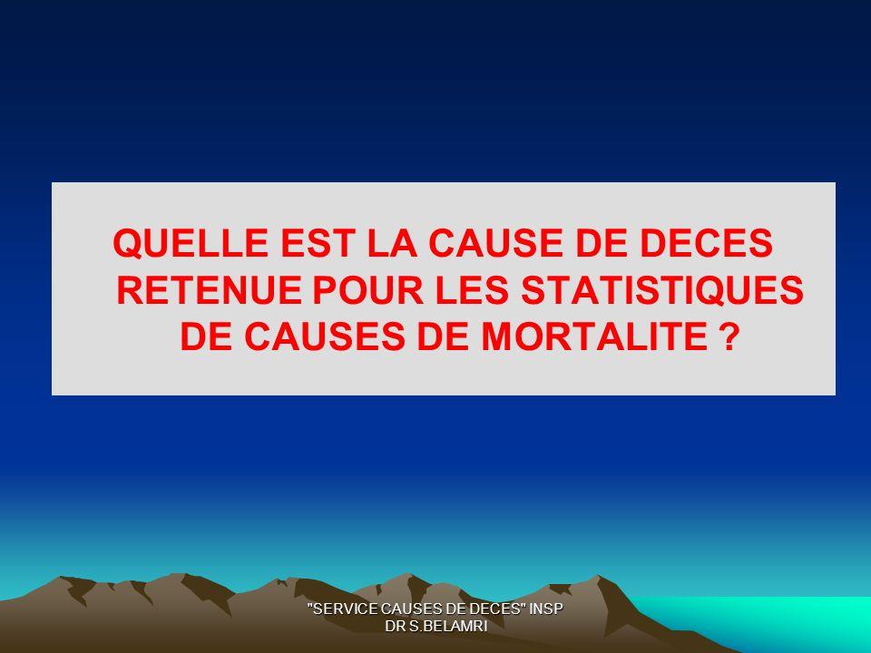 SERVICE CAUSES DE DECES INSP DR S.BELAMRI QUELLE EST LA CAUSE DE DECES RETENUE POUR LES STATISTIQUES DE CAUSES DE MORTALITE ?
