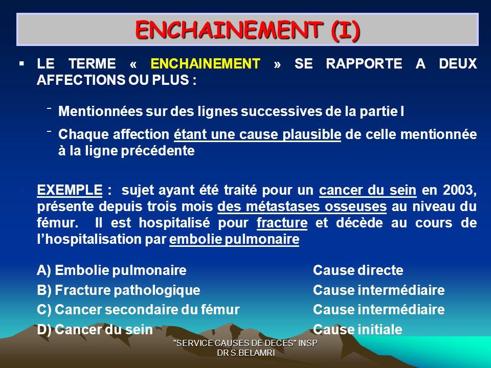 SERVICE CAUSES DE DECES INSP DR S.BELAMRI ENCHAINEMENT (I) LE TERME « ENCHAINEMENT » SE RAPPORTE A DEUX AFFECTIONS OU PLUS : Mentionnées sur des lignes successives de la partie I Chaque affection étant une cause plausible de celle mentionnée à la ligne précédente EXEMPLE : sujet ayant été traité pour un cancer du sein en 2003, présente depuis trois mois des métastases osseuses au niveau du fémur.