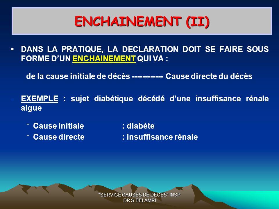 SERVICE CAUSES DE DECES INSP DR S.BELAMRI ENCHAINEMENT (II) DANS LA PRATIQUE, LA DECLARATION DOIT SE FAIRE SOUS FORME DUN ENCHAINEMENT QUI VA : de la cause initiale de décès ------------Cause directe du décès EXEMPLE : sujet diabétique décédé dune insuffisance rénale aigue Cause initiale: diabète Cause directe: insuffisance rénale