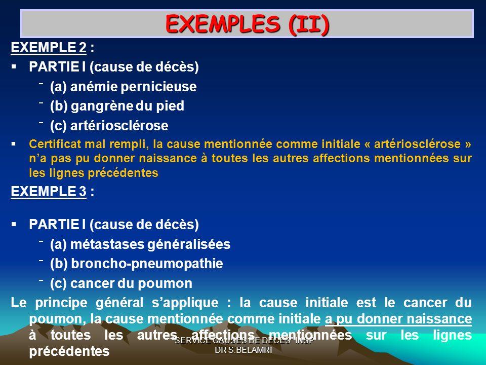 SERVICE CAUSES DE DECES INSP DR S.BELAMRI EXEMPLES (II) EXEMPLE 2 : PARTIE I (cause de décès) (a) anémie pernicieuse (b) gangrène du pied (c) artériosclérose Certificat mal rempli, la cause mentionnée comme initiale « artériosclérose » na pas pu donner naissance à toutes les autres affections mentionnées sur les lignes précédentes EXEMPLE 3 : PARTIE I (cause de décès) (a) métastases généralisées (b) broncho-pneumopathie (c) cancer du poumon Le principe général sapplique : la cause initiale est le cancer du poumon, la cause mentionnée comme initiale a pu donner naissance à toutes les autres affections mentionnées sur les lignes précédentes