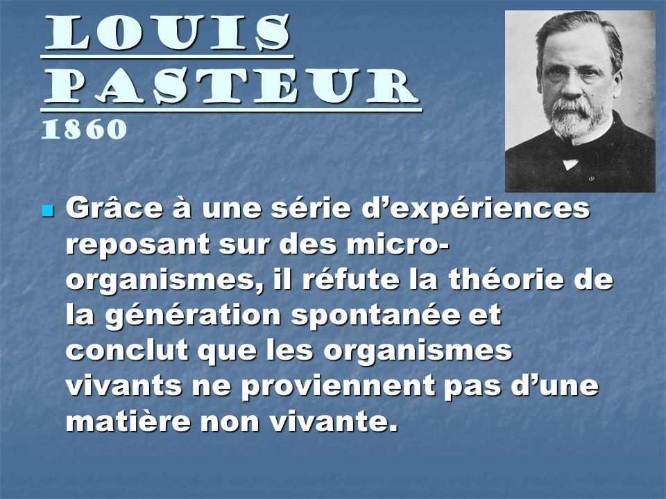 Louis Pasteur Louis Pasteur 1860 Grâce à une série dexpériences reposant sur des micro- organismes, il réfute la théorie de la génération spontanée et