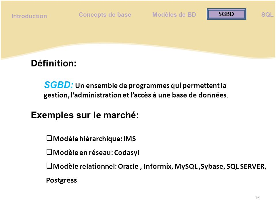 Concepts de base Modèles de BD SQL SGBD Introduction Fonctionnalités de base: 17 Ajout; Modification; Suppression; Recherche; paramétrage.