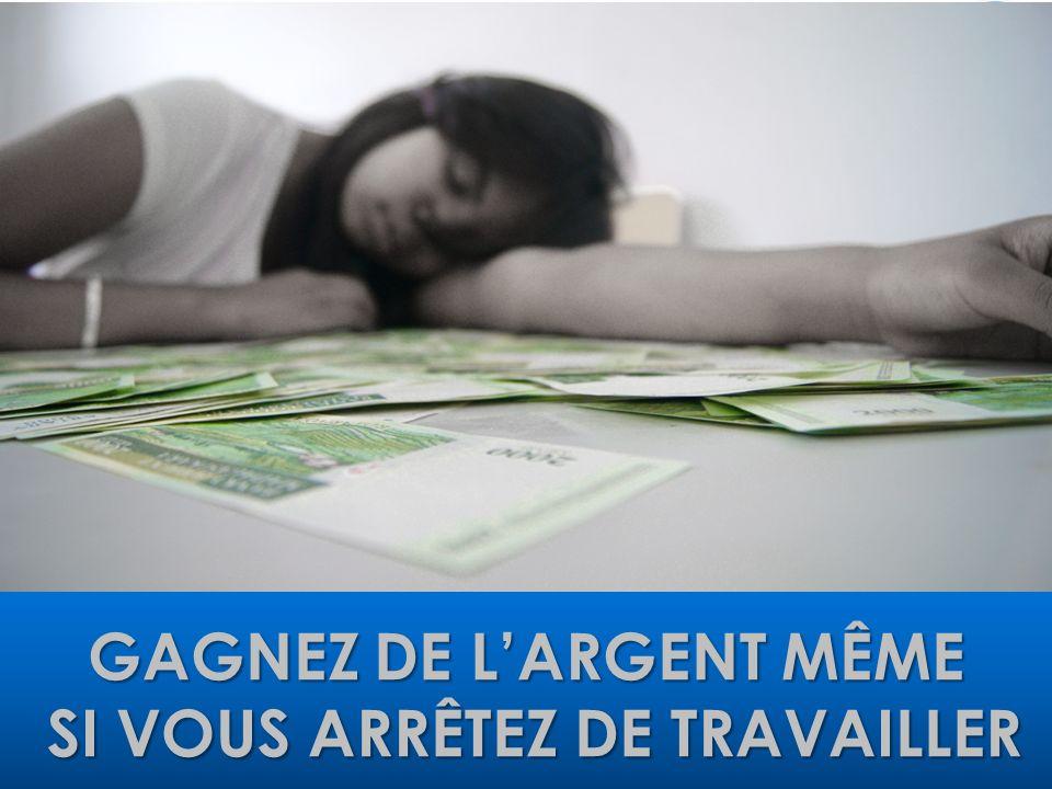 GAGNEZ DE LARGENT MÊME SI VOUS ARRÊTEZ DE TRAVAILLER SI VOUS ARRÊTEZ DE TRAVAILLER
