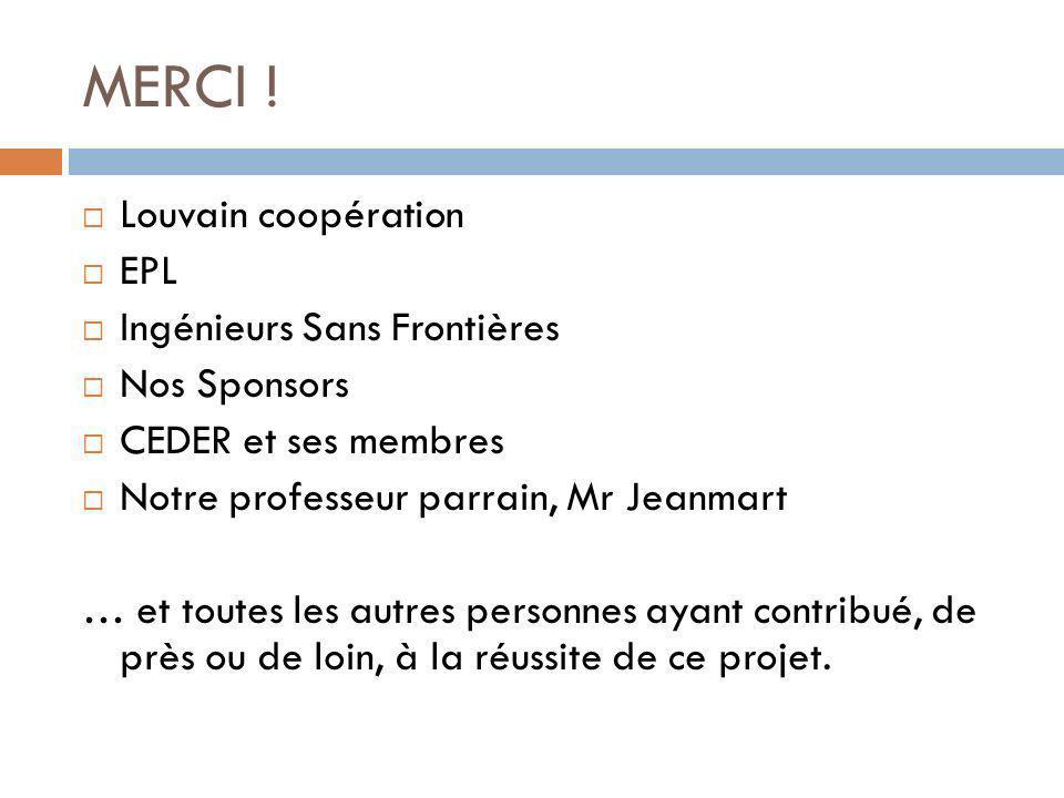 MERCI ! Louvain coopération EPL Ingénieurs Sans Frontières Nos Sponsors CEDER et ses membres Notre professeur parrain, Mr Jeanmart … et toutes les aut