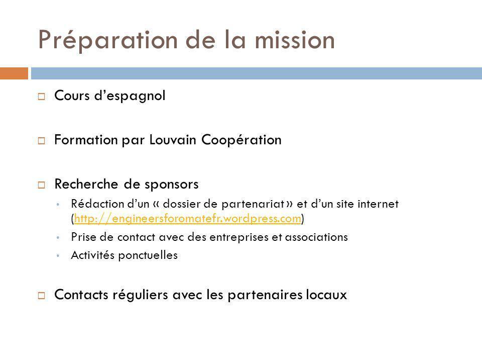 Préparation de la mission Cours despagnol Formation par Louvain Coopération Recherche de sponsors Rédaction dun « dossier de partenariat » et dun site