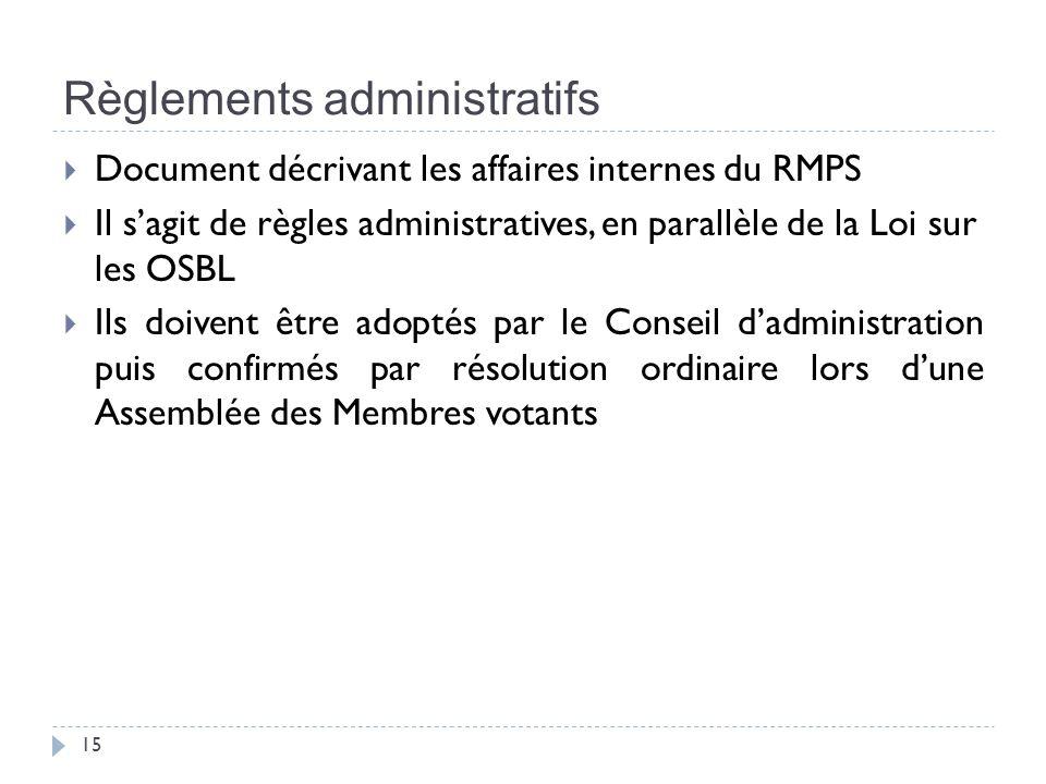 Règlements administratifs 15 Document décrivant les affaires internes du RMPS Il sagit de règles administratives, en parallèle de la Loi sur les OSBL Ils doivent être adoptés par le Conseil dadministration puis confirmés par résolution ordinaire lors dune Assemblée des Membres votants